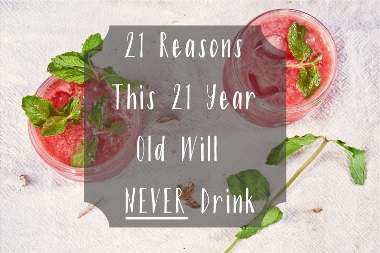 21 reasons this 21 year old will never drink. Are you 21 years old and tryong to figure out your stance on drinking? Here are 21 reasons I won't be following the crowd.